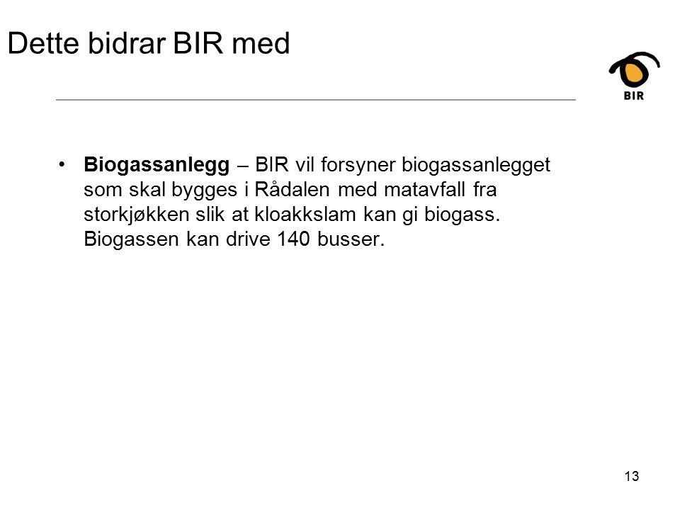 13 Dette bidrar BIR med Biogassanlegg – BIR vil forsyner biogassanlegget som skal bygges i Rådalen med matavfall fra storkjøkken slik at kloakkslam kan gi biogass.