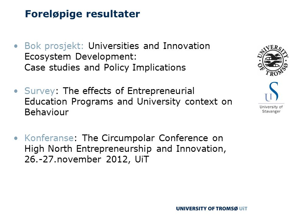 Foreløpige resultater Bok prosjekt: Universities and Innovation Ecosystem Development: Case studies and Policy Implications Survey: The effects of Entrepreneurial Education Programs and University context on Behaviour Konferanse: The Circumpolar Conference on High North Entrepreneurship and Innovation, 26.-27.november 2012, UiT