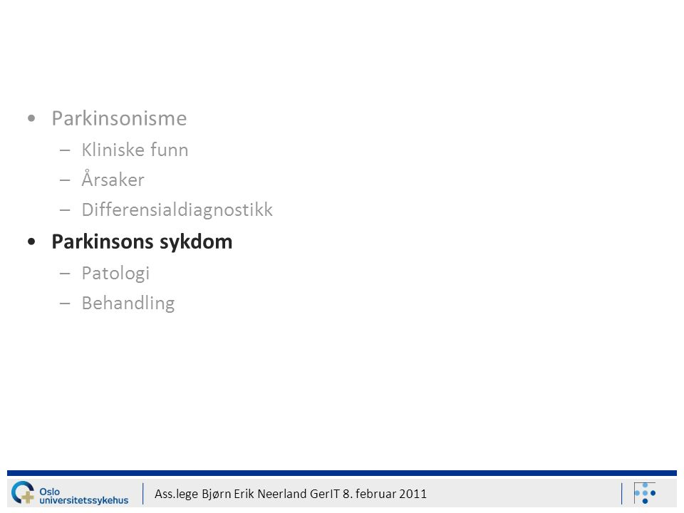 Ass.lege Bjørn Erik Neerland GerIT 8. februar 2011 Parkinsonisme –Kliniske funn –Årsaker –Differensialdiagnostikk Parkinsons sykdom –Patologi –Behandl