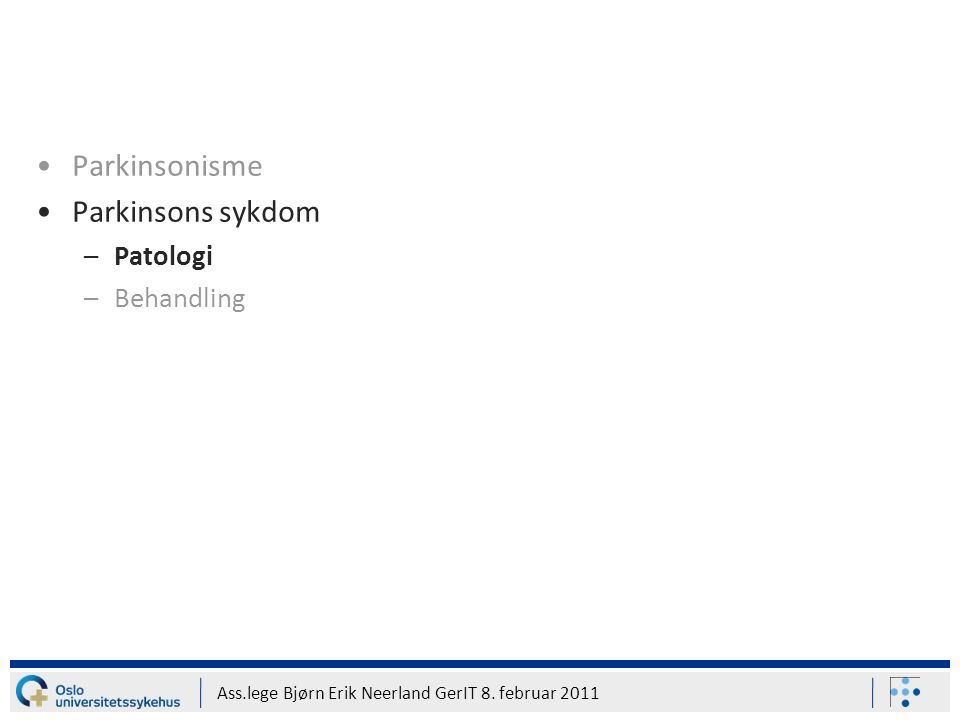 Ass.lege Bjørn Erik Neerland GerIT 8. februar 2011 Parkinsonisme Parkinsons sykdom –Patologi –Behandling