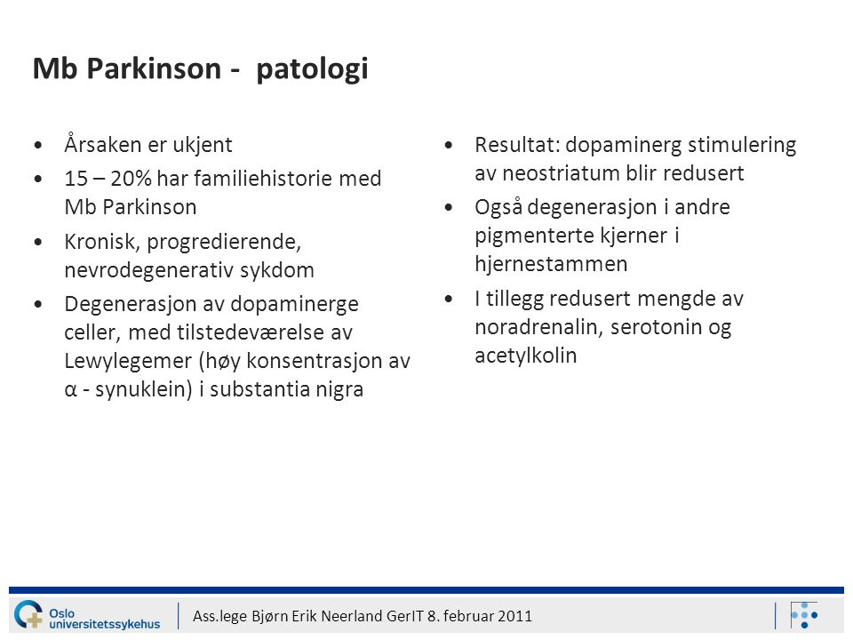 Ass.lege Bjørn Erik Neerland GerIT 8. februar 2011 Mb Parkinson - patologi Årsaken er ukjent 15 – 20% har familiehistorie med Mb Parkinson Kronisk, pr