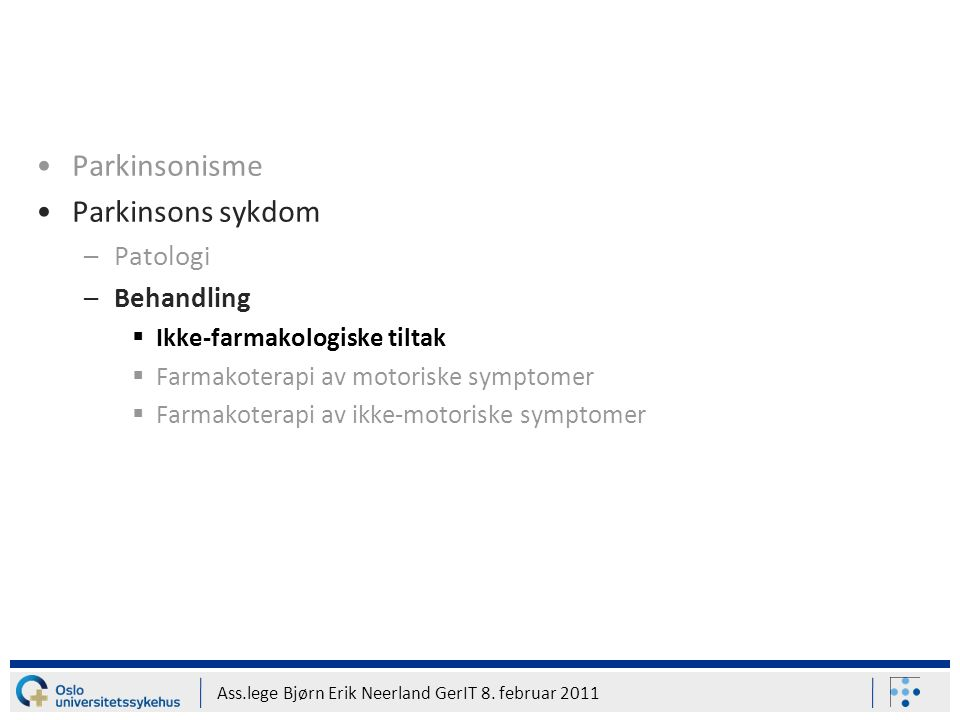 Ass.lege Bjørn Erik Neerland GerIT 8. februar 2011 Parkinsonisme Parkinsons sykdom –Patologi –Behandling  Ikke-farmakologiske tiltak  Farmakoterapi