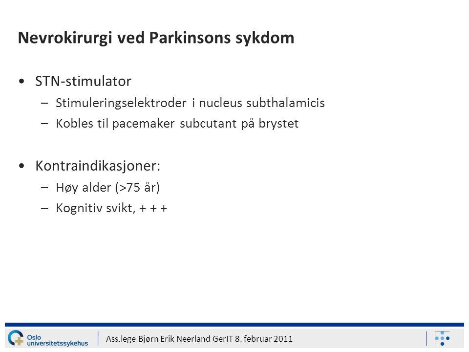 Ass.lege Bjørn Erik Neerland GerIT 8. februar 2011 Nevrokirurgi ved Parkinsons sykdom STN-stimulator –Stimuleringselektroder i nucleus subthalamicis –
