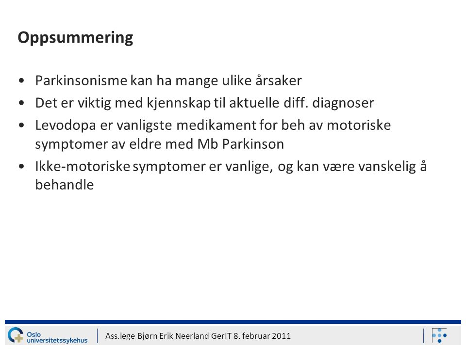 Ass.lege Bjørn Erik Neerland GerIT 8. februar 2011 Oppsummering Parkinsonisme kan ha mange ulike årsaker Det er viktig med kjennskap til aktuelle diff