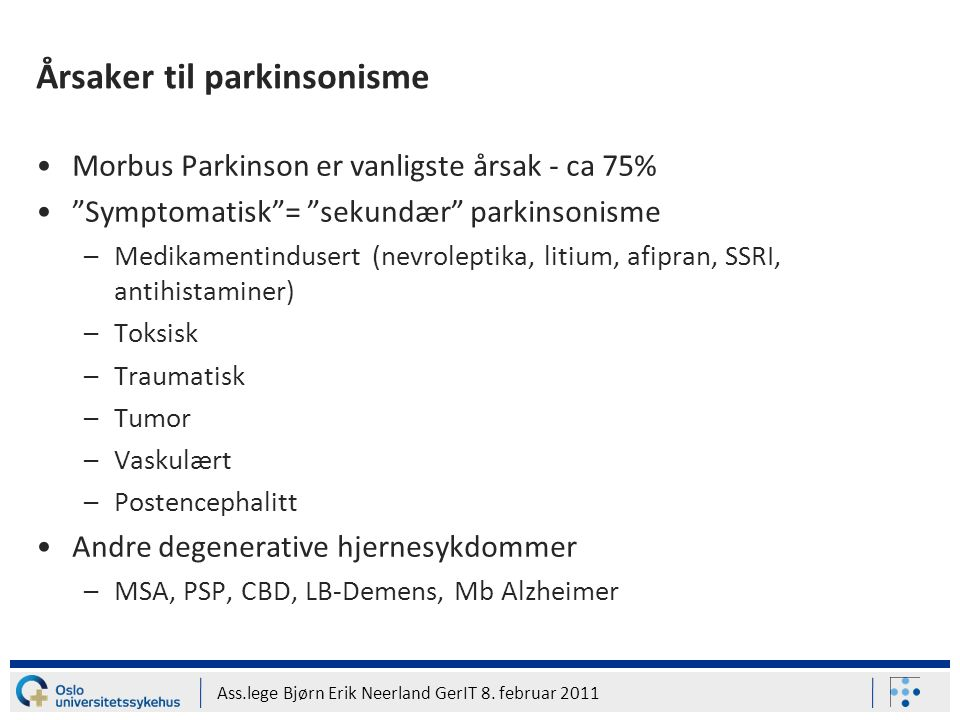 "Ass.lege Bjørn Erik Neerland GerIT 8. februar 2011 Årsaker til parkinsonisme Morbus Parkinson er vanligste årsak - ca 75% ""Symptomatisk""= ""sekundær"" p"