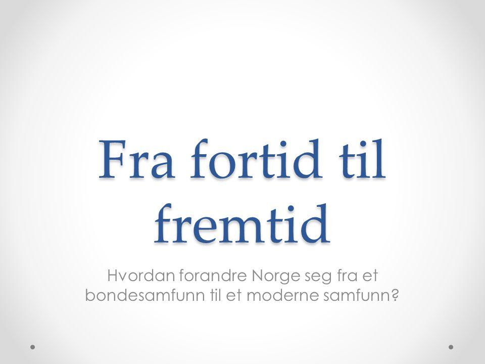 Fra fortid til fremtid Hvordan forandre Norge seg fra et bondesamfunn til et moderne samfunn?
