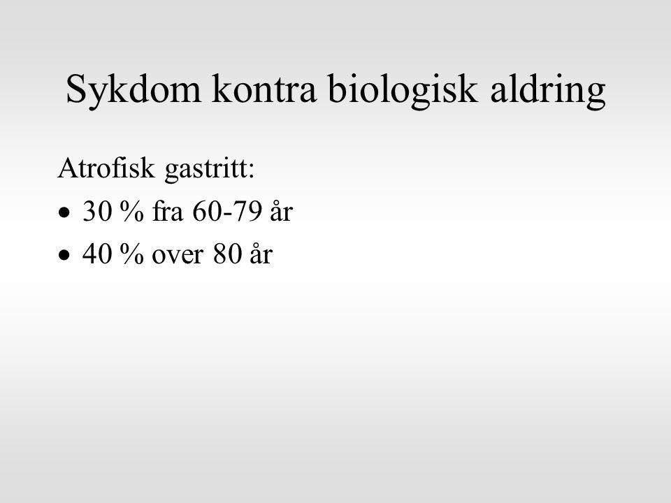 Sykdom kontra biologisk aldring Atrofisk gastritt:  30 % fra 60-79 år  40 % over 80 år