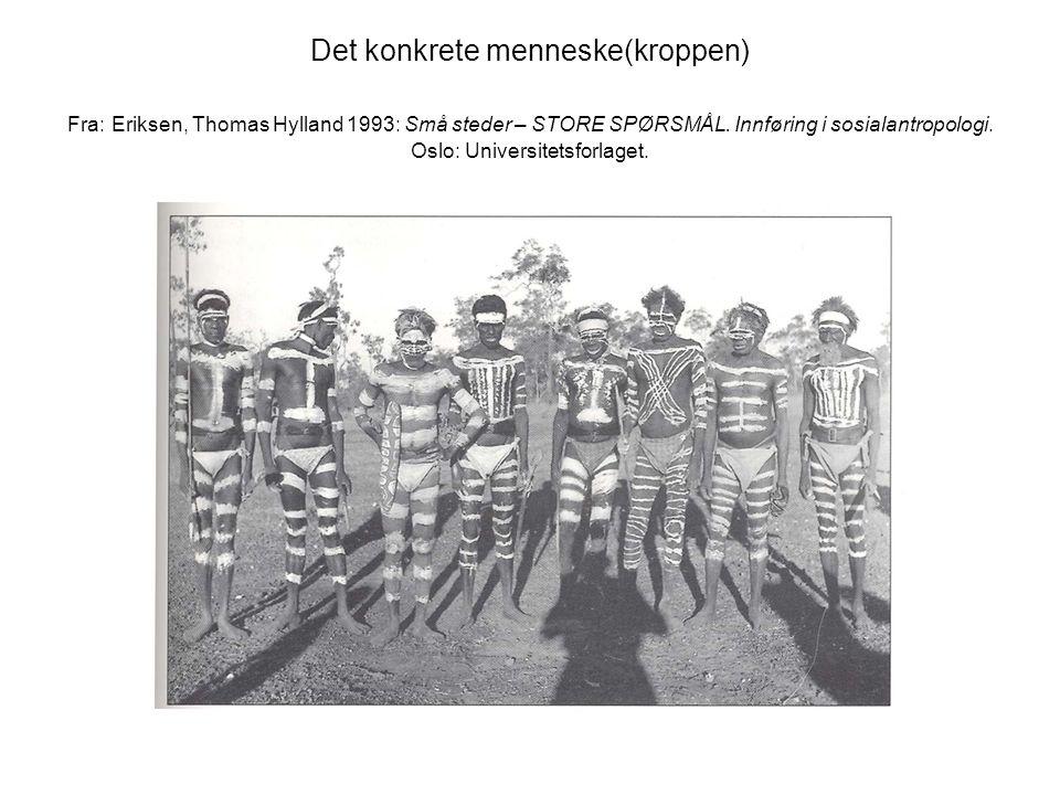 Det konkrete menneske(kroppen) Fra: Eriksen, Thomas Hylland 1993: Små steder – STORE SPØRSMÅL. Innføring i sosialantropologi. Oslo: Universitetsforlag