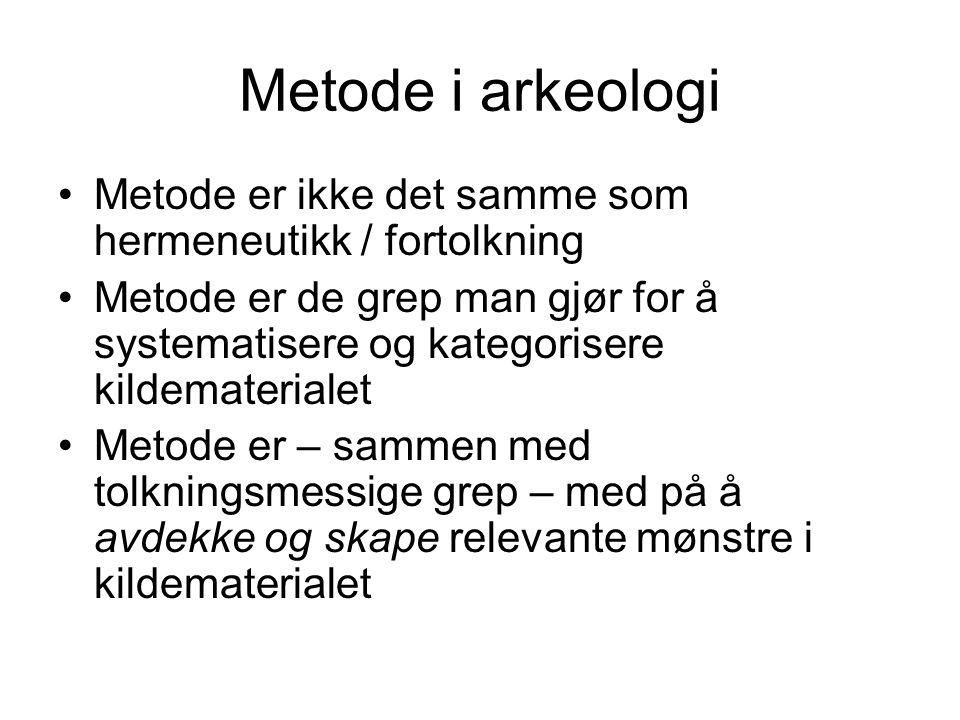 Metode i arkeologi Metode er ikke det samme som hermeneutikk / fortolkning Metode er de grep man gjør for å systematisere og kategorisere kildemateria