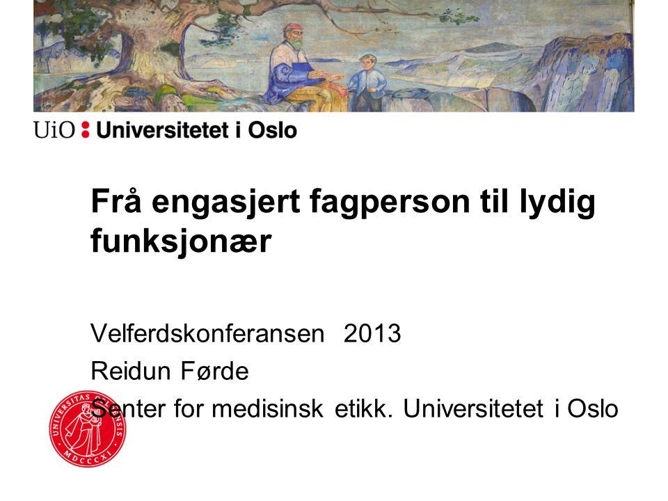 Frå engasjert fagperson til lydig funksjonær Velferdskonferansen 2013 Reidun Førde Senter for medisinsk etikk. Universitetet i Oslo