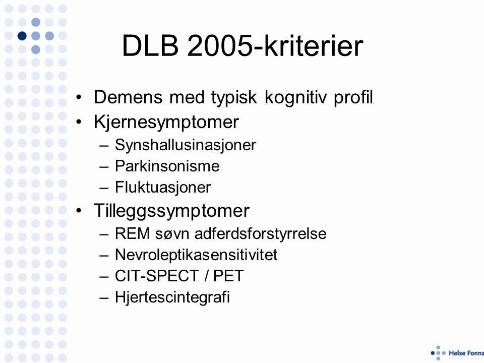 DLB 2005-kriterier Demens med typisk kognitiv profil Kjernesymptomer –Synshallusinasjoner –Parkinsonisme –Fluktuasjoner Tilleggssymptomer –REM søvn adferdsforstyrrelse –Nevroleptikasensitivitet –CIT-SPECT / PET –Hjertescintegrafi