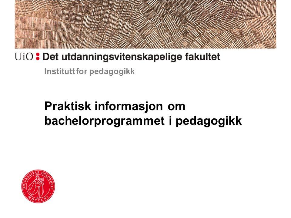 Institutt for pedagogikk Praktisk informasjon om bachelorprogrammet i pedagogikk