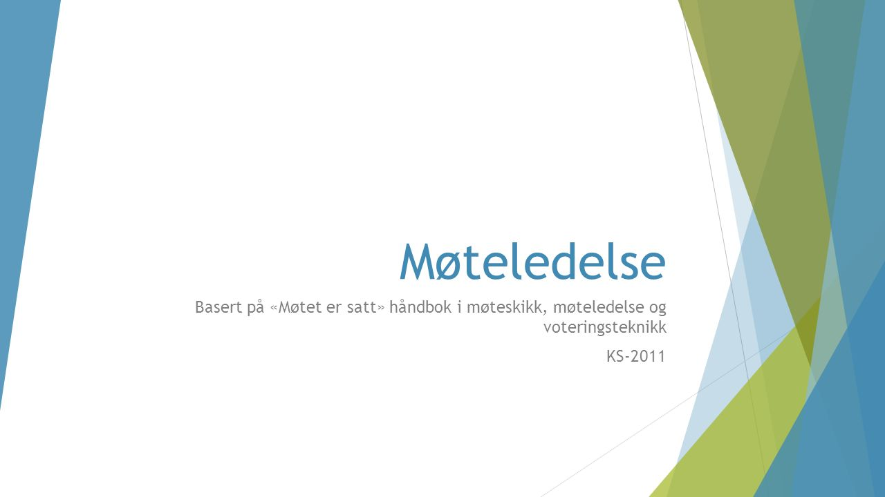 Møteledelse Basert på «Møtet er satt» håndbok i møteskikk, møteledelse og voteringsteknikk KS-2011