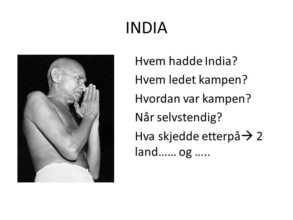 INDIA Hvem hadde India? Hvem ledet kampen? Hvordan var kampen? Når selvstendig? Hva skjedde etterpå  2 land…… og …..