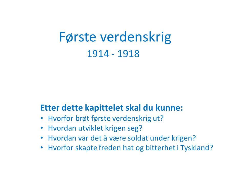 Første verdenskrig 1914 - 1918 Etter dette kapittelet skal du kunne: Hvorfor brøt første verdenskrig ut? Hvordan utviklet krigen seg? Hvordan var det