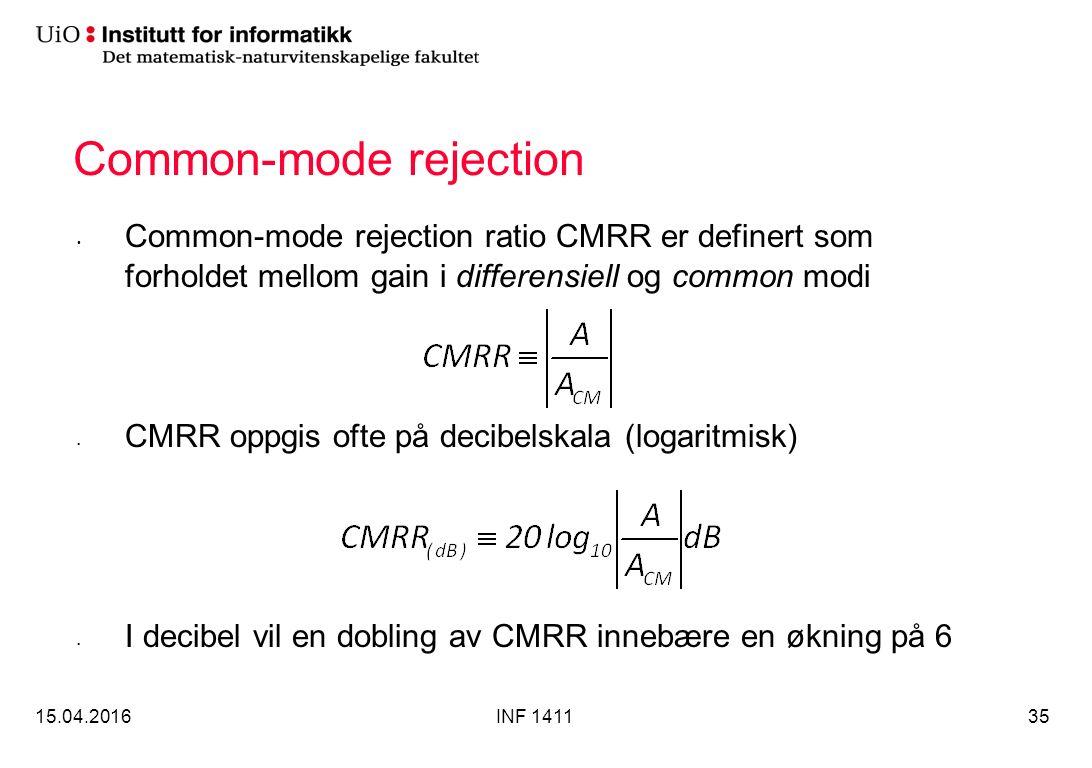 Common-mode rejection Common-mode rejection ratio CMRR er definert som forholdet mellom gain i differensiell og common modi CMRR oppgis ofte på decibelskala (logaritmisk) I decibel vil en dobling av CMRR innebære en økning på 6 15.04.2016INF 141135