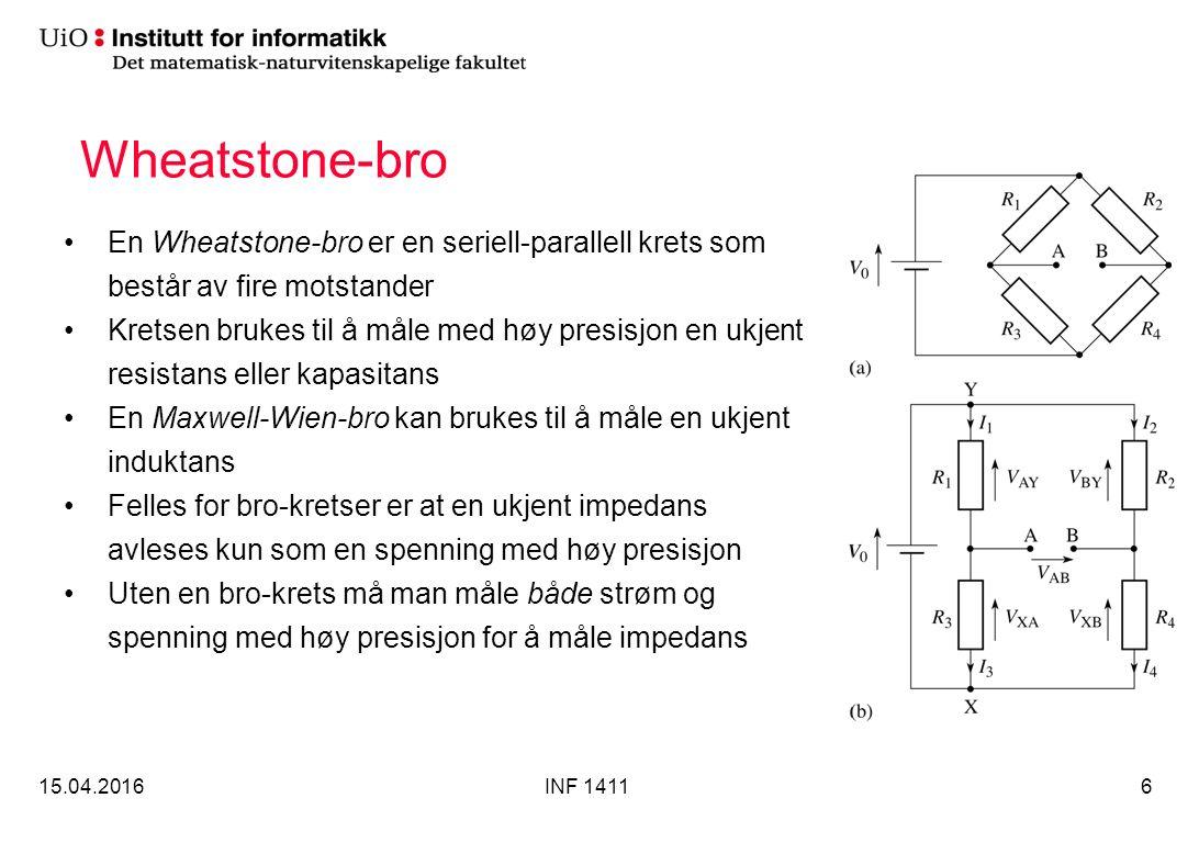 Wheatstone-bro En Wheatstone-bro er en seriell-parallell krets som består av fire motstander Kretsen brukes til å måle med høy presisjon en ukjent resistans eller kapasitans En Maxwell-Wien-bro kan brukes til å måle en ukjent induktans Felles for bro-kretser er at en ukjent impedans avleses kun som en spenning med høy presisjon Uten en bro-krets må man måle både strøm og spenning med høy presisjon for å måle impedans 15.04.2016INF 14116