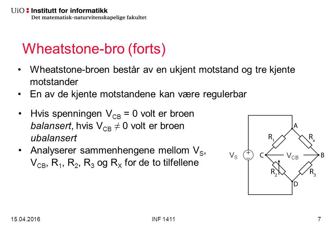 Wheatstone-bro (forts) Wheatstone-broen består av en ukjent motstand og tre kjente motstander En av de kjente motstandene kan være regulerbar 15.04.2016INF 14117 Hvis spenningen V CB = 0 volt er broen balansert, hvis V CB ≠ 0 volt er broen ubalansert Analyserer sammenhengene mellom V S, V CB, R 1, R 2, R 3 og R X for de to tilfellene VSVS V CB