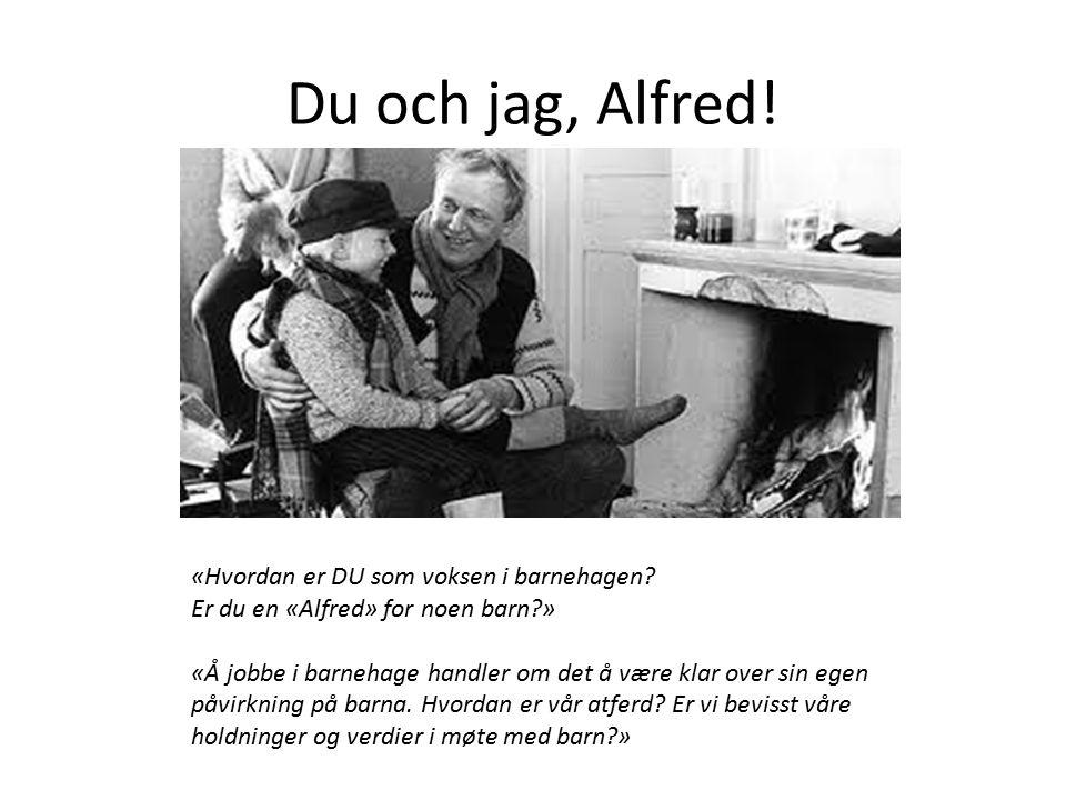 Du och jag, Alfred! «Hvordan er DU som voksen i barnehagen? Er du en Alfred for noen barn?» «Hvordan er DU som voksen i barnehagen? Er du en «Alfred»