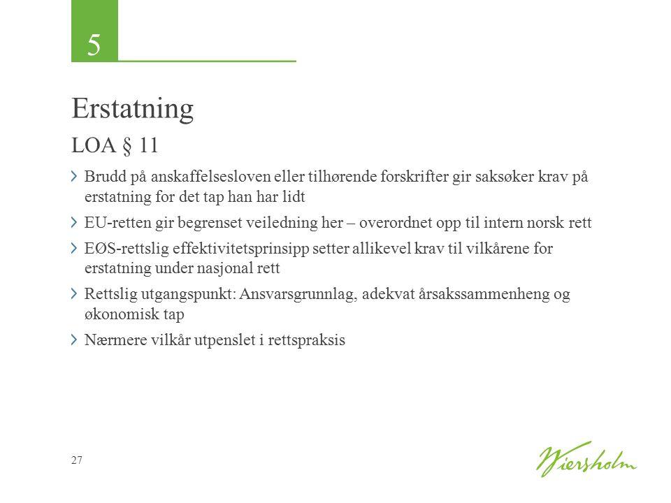 5 27 Erstatning LOA § 11 Brudd på anskaffelsesloven eller tilhørende forskrifter gir saksøker krav på erstatning for det tap han har lidt EU-retten gir begrenset veiledning her – overordnet opp til intern norsk rett EØS-rettslig effektivitetsprinsipp setter allikevel krav til vilkårene for erstatning under nasjonal rett Rettslig utgangspunkt: Ansvarsgrunnlag, adekvat årsakssammenheng og økonomisk tap Nærmere vilkår utpenslet i rettspraksis