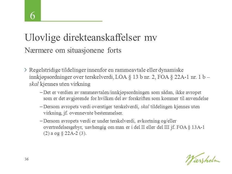 6 36 Ulovlige direkteanskaffelser mv Nærmere om situasjonene forts Regelstridige tildelinger innenfor en rammeavtale eller dynamiske innkjøpsordninger over terskelverdi, LOA § 13 b nr.