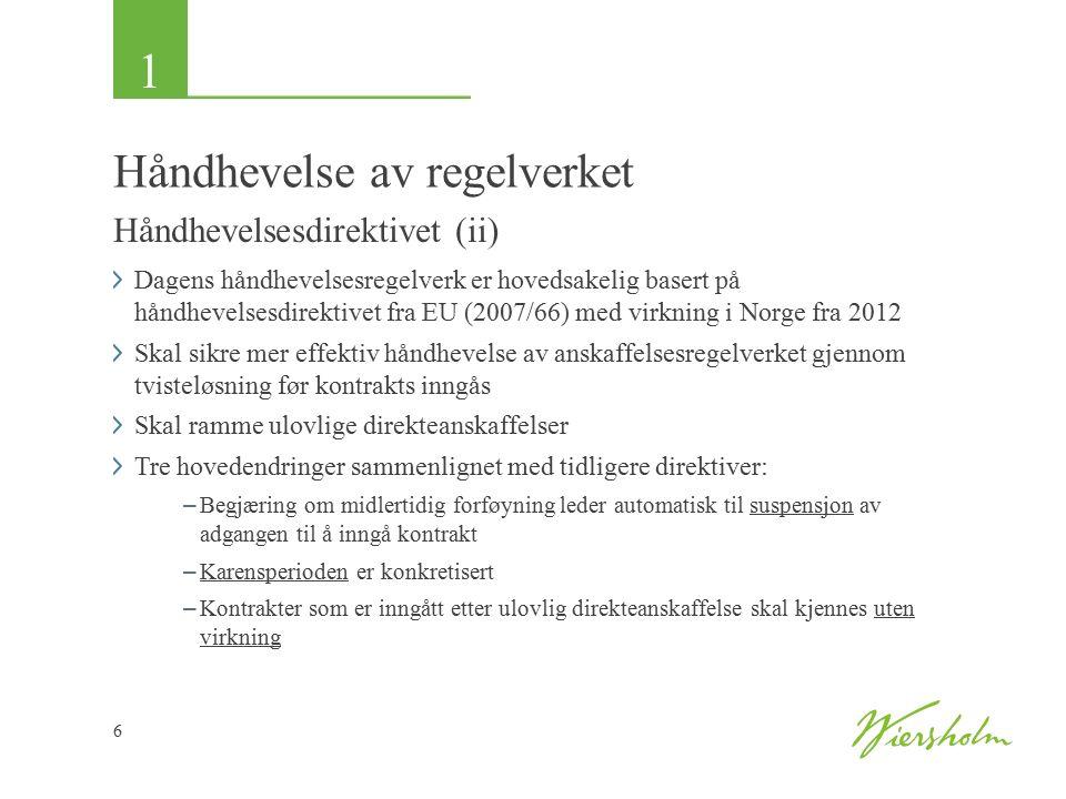 1 6 Håndhevelse av regelverket Håndhevelsesdirektivet (ii) Dagens håndhevelsesregelverk er hovedsakelig basert på håndhevelsesdirektivet fra EU (2007/66) med virkning i Norge fra 2012 Skal sikre mer effektiv håndhevelse av anskaffelsesregelverket gjennom tvisteløsning før kontrakts inngås Skal ramme ulovlige direkteanskaffelser Tre hovedendringer sammenlignet med tidligere direktiver: – Begjæring om midlertidig forføyning leder automatisk til suspensjon av adgangen til å inngå kontrakt – Karensperioden er konkretisert – Kontrakter som er inngått etter ulovlig direkteanskaffelse skal kjennes uten virkning