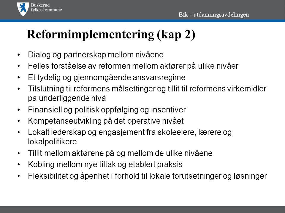 Reformimplementering (kap 2) Bfk - utdanningsavdelingen Dialog og partnerskap mellom nivåene Felles forståelse av reformen mellom aktører på ulike nivåer Et tydelig og gjennomgående ansvarsregime Tilslutning til reformens målsettinger og tillit til reformens virkemidler på underliggende nivå Finansiell og politisk oppfølging og insentiver Kompetanseutvikling på det operative nivået Lokalt lederskap og engasjement fra skoleeiere, lærere og lokalpolitikere Tillit mellom aktørene på og mellom de ulike nivåene Kobling mellom nye tiltak og etablert praksis Fleksibilitet og åpenhet i forhold til lokale forutsetninger og løsninger