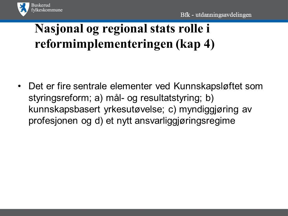 Nasjonal og regional stats rolle i reformimplementeringen (kap 4) Det er fire sentrale elementer ved Kunnskapsløftet som styringsreform; a) mål- og resultatstyring; b) kunnskapsbasert yrkesutøvelse; c) myndiggjøring av profesjonen og d) et nytt ansvarliggjøringsregime Bfk - utdanningsavdelingen