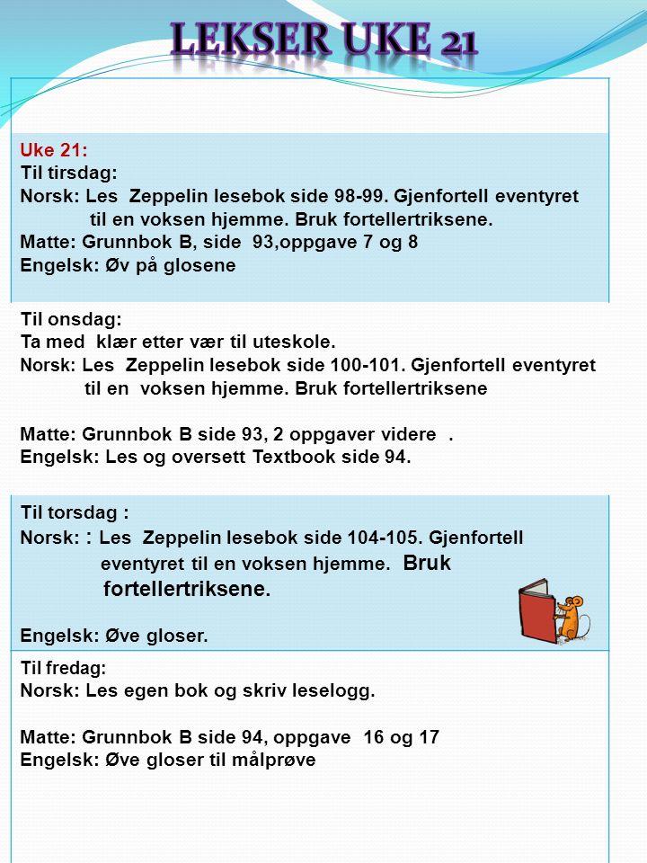 Uke 21: Til tirsdag: Norsk: Les Zeppelin lesebok side 98-99. Gjenfortell eventyret til en voksen hjemme. Bruk fortellertriksene. Matte: Grunnbok B, si