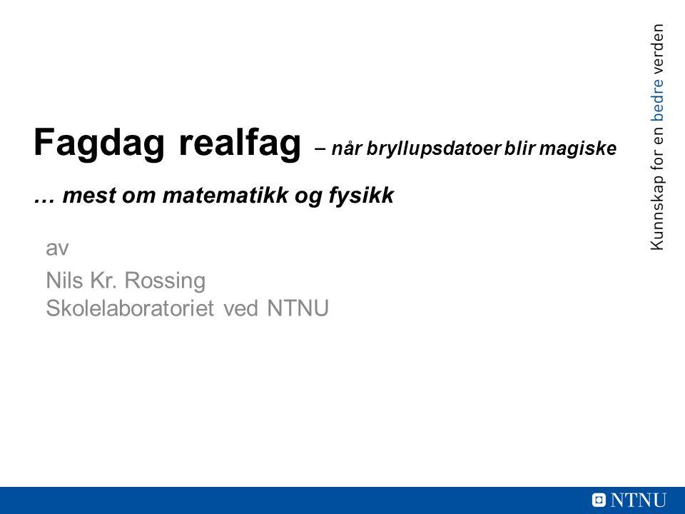 Fagdag realfag ‒ når bryllupsdatoer blir magiske … mest om matematikk og fysikk av Nils Kr. Rossing Skolelaboratoriet ved NTNU