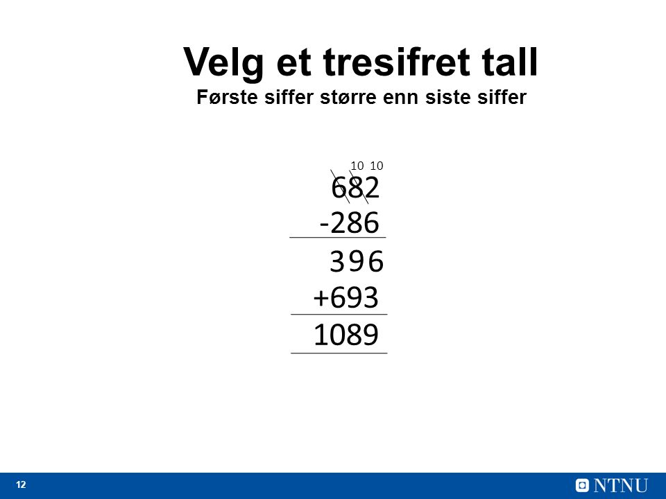 12 Velg et tresifret tall Første siffer større enn siste siffer 682 -286 6 10 +693 1089 9 3