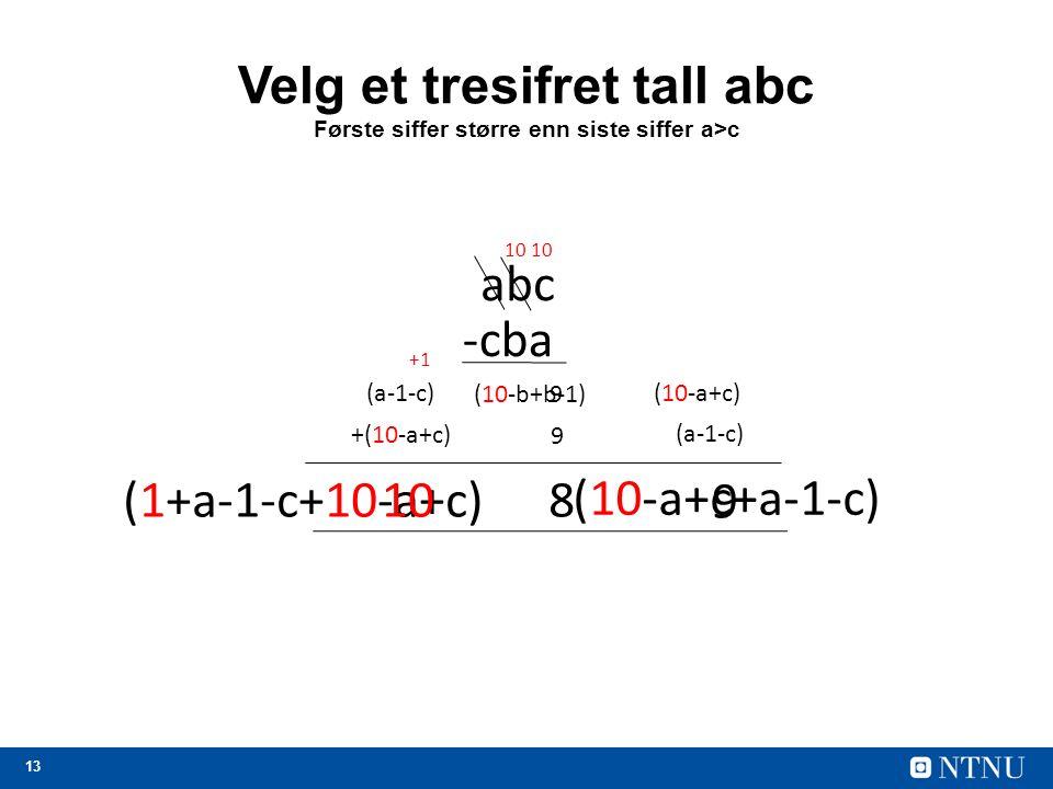 13 (10-a+c+a-1-c) (1+a-1-c+10-a+c) Velg et tresifret tall abc Første siffer større enn siste siffer a>c abc -cba (10-a+c) 10 9 (10-b+b-1) (a-1-c) 9 +(10-a+c) 8 +1 10 9