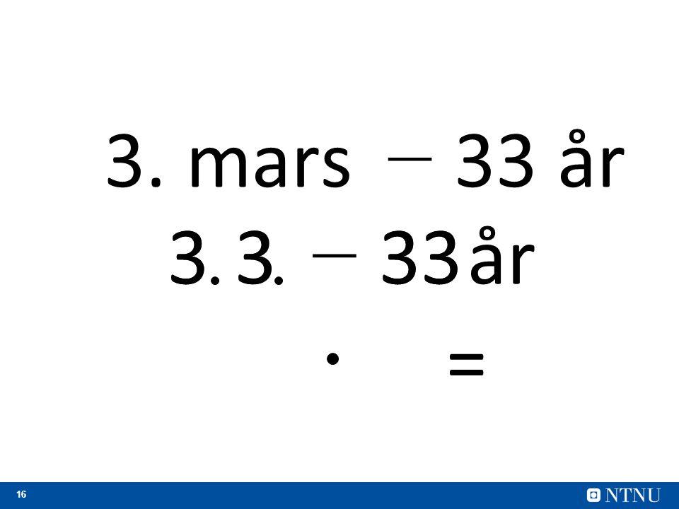 16 − 33 år3. mars 3333år − 3 3 33 =