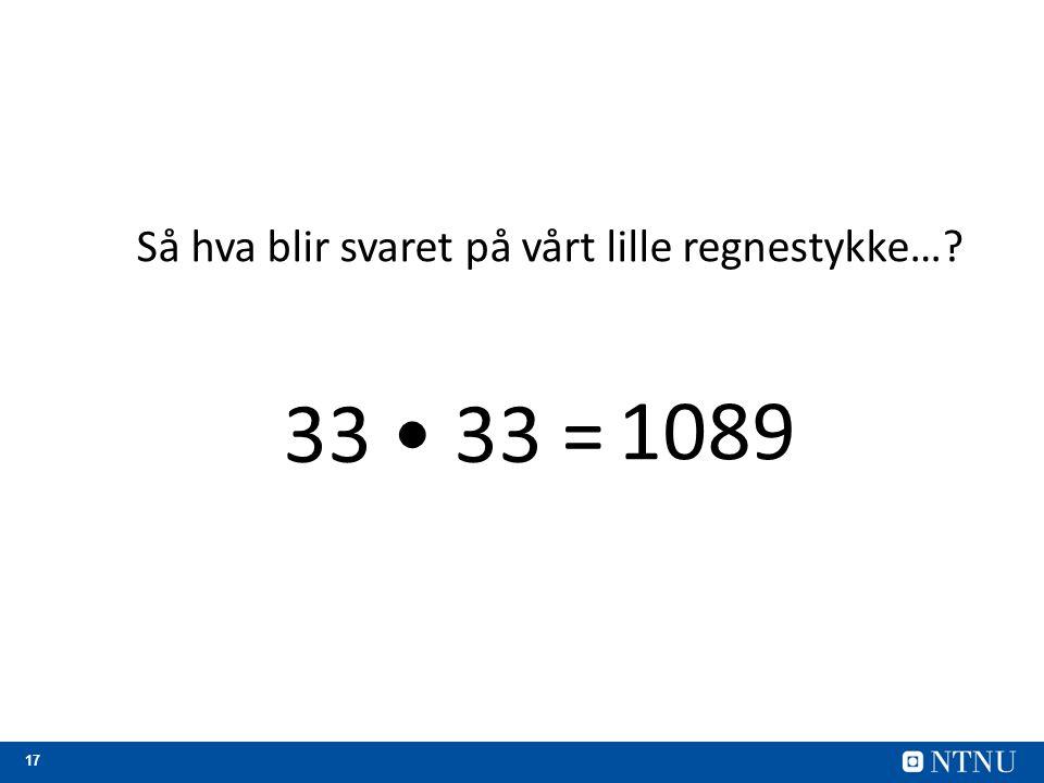 17 Så hva blir svaret på vårt lille regnestykke…? 33 33 = 1089