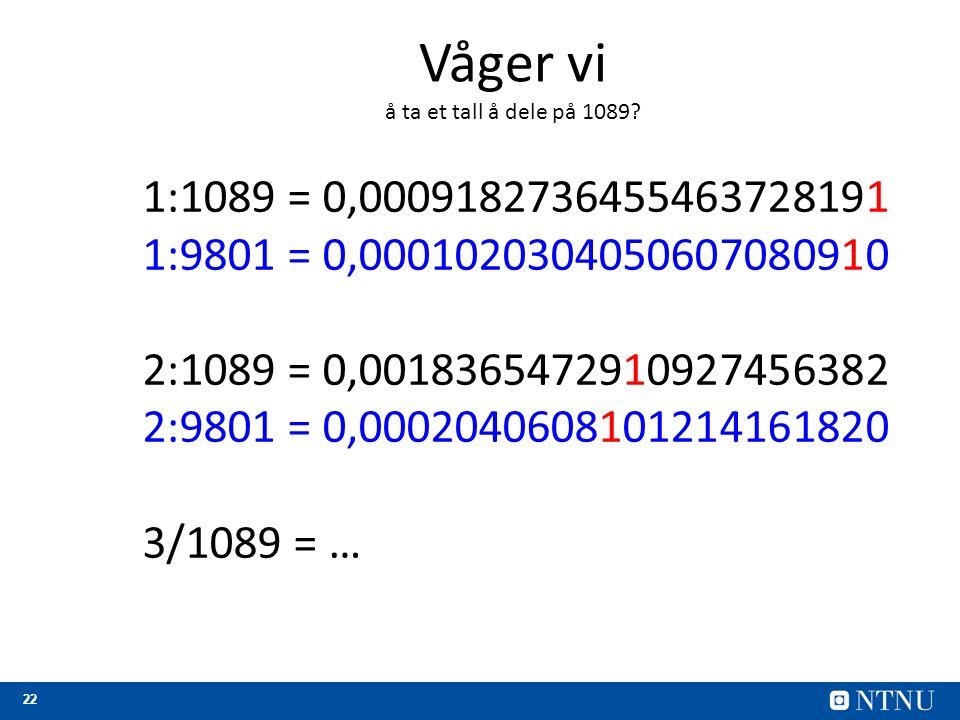 22 1:1089 = 0,0009182736455463728191 1:9801 = 0,0001020304050607080910 2:1089 = 0,0018365472910927456382 2:9801 = 0,0002040608101214161820 3/1089 = … Våger vi å ta et tall å dele på 1089