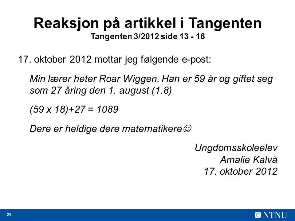 23 Reaksjon på artikkel i Tangenten Tangenten 3/2012 side 13 - 16 17. oktober 2012 mottar jeg følgende e-post: Min lærer heter Roar Wiggen. Han er 59