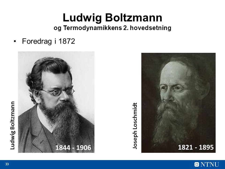 33 Ludwig Boltzmann og Termodynamikkens 2. hovedsetning Foredrag i 1872 1844 - 1906 1821 - 1895 Ludwig Boltzmann Joseph Loschmidt