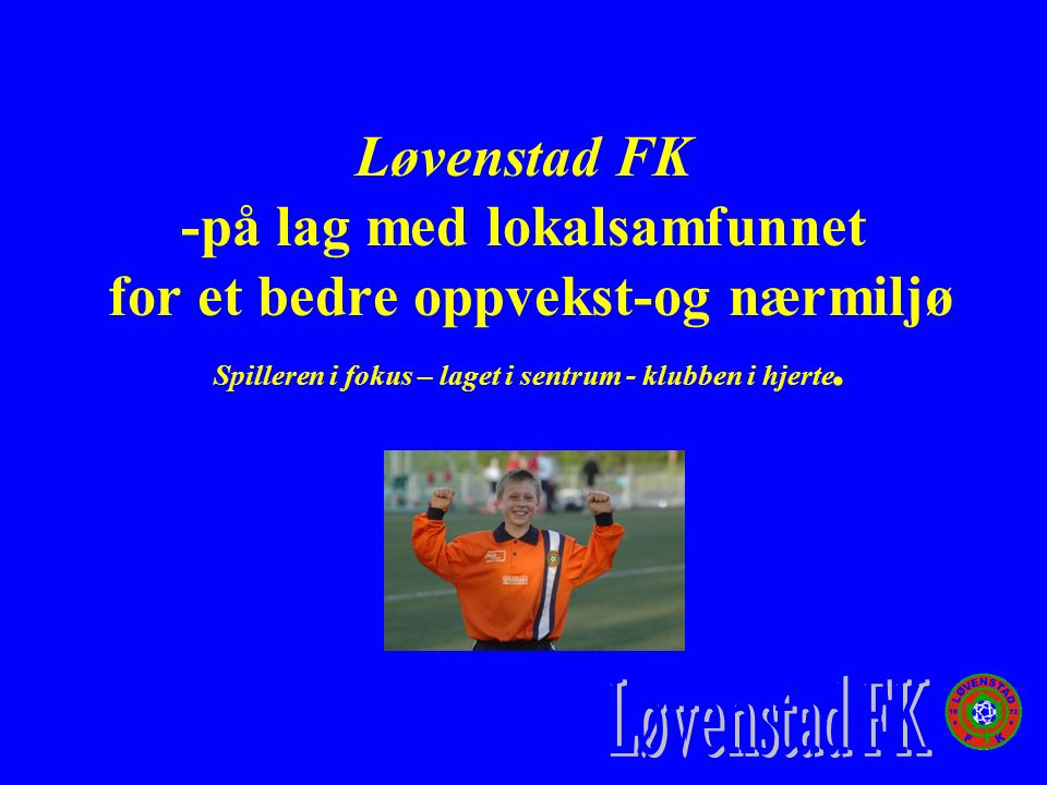 Løvenstad FK -på lag med lokalsamfunnet for et bedre oppvekst-og nærmiljø Spilleren i fokus – laget i sentrum - klubben i hjerte.