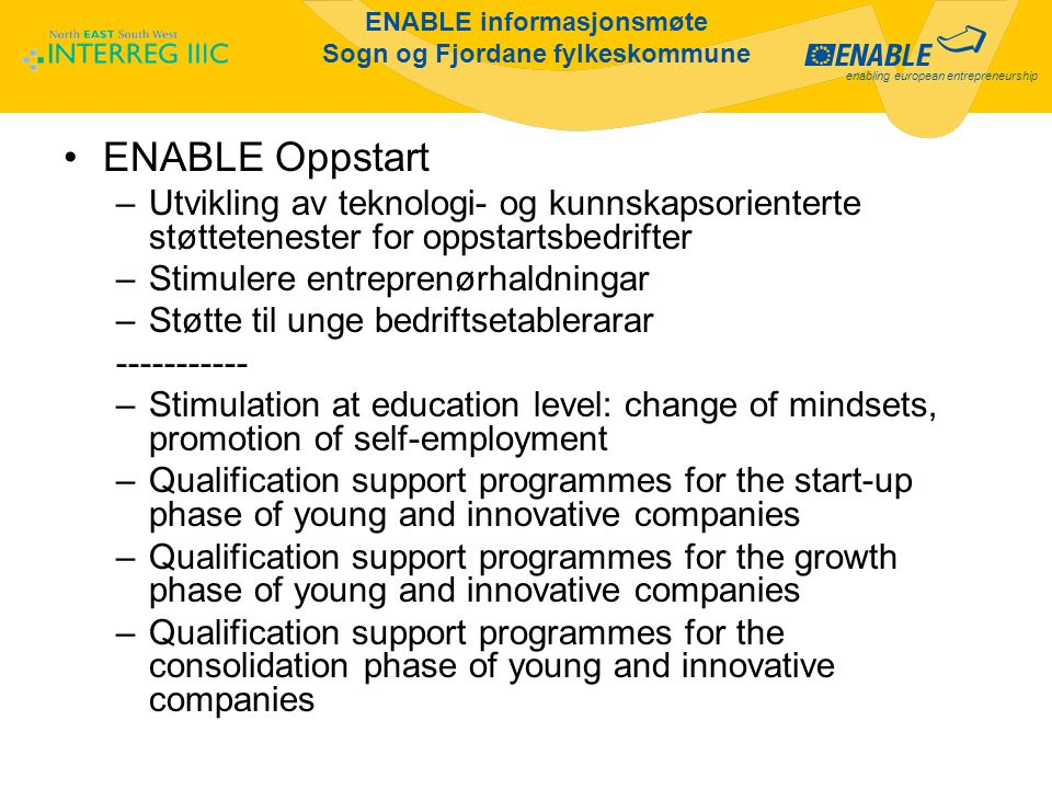 enabling european entrepreneurship ENABLE informasjonsmøte Sogn og Fjordane fylkeskommune ENABLE Oppstart –Utvikling av teknologi- og kunnskapsorienterte støttetenester for oppstartsbedrifter –Stimulere entreprenørhaldningar –Støtte til unge bedriftsetablerarar ----------- –Stimulation at education level: change of mindsets, promotion of self-employment –Qualification support programmes for the start-up phase of young and innovative companies –Qualification support programmes for the growth phase of young and innovative companies –Qualification support programmes for the consolidation phase of young and innovative companies