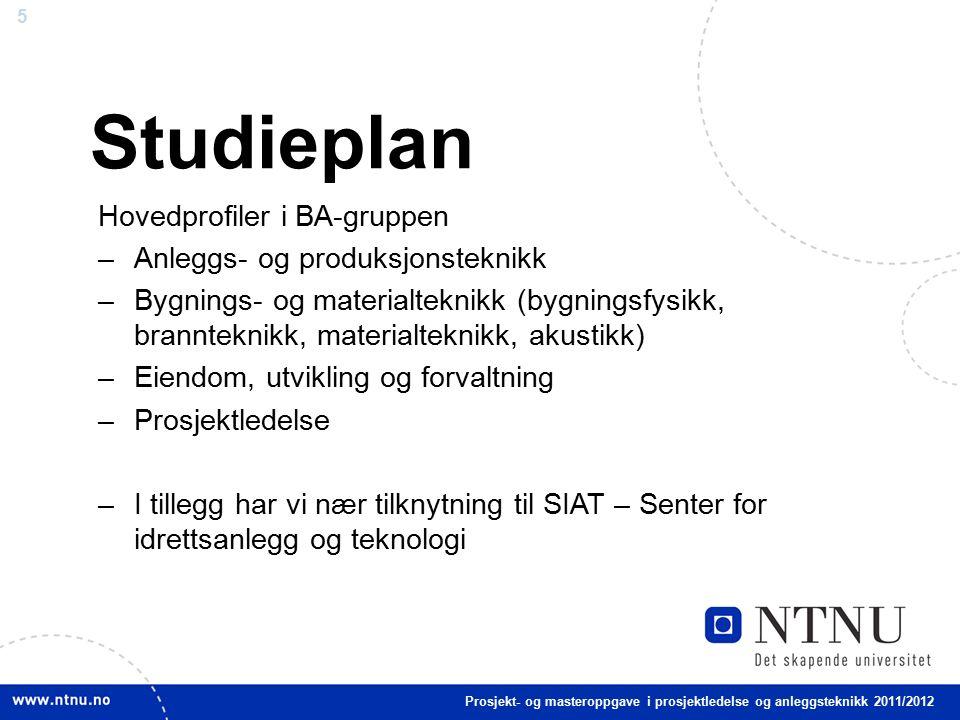 5 Studieplan Hovedprofiler i BA-gruppen –Anleggs- og produksjonsteknikk –Bygnings- og materialteknikk (bygningsfysikk, brannteknikk, materialteknikk, akustikk) –Eiendom, utvikling og forvaltning –Prosjektledelse –I tillegg har vi nær tilknytning til SIAT – Senter for idrettsanlegg og teknologi Prosjekt- og masteroppgave i prosjektledelse og anleggsteknikk 2011/2012