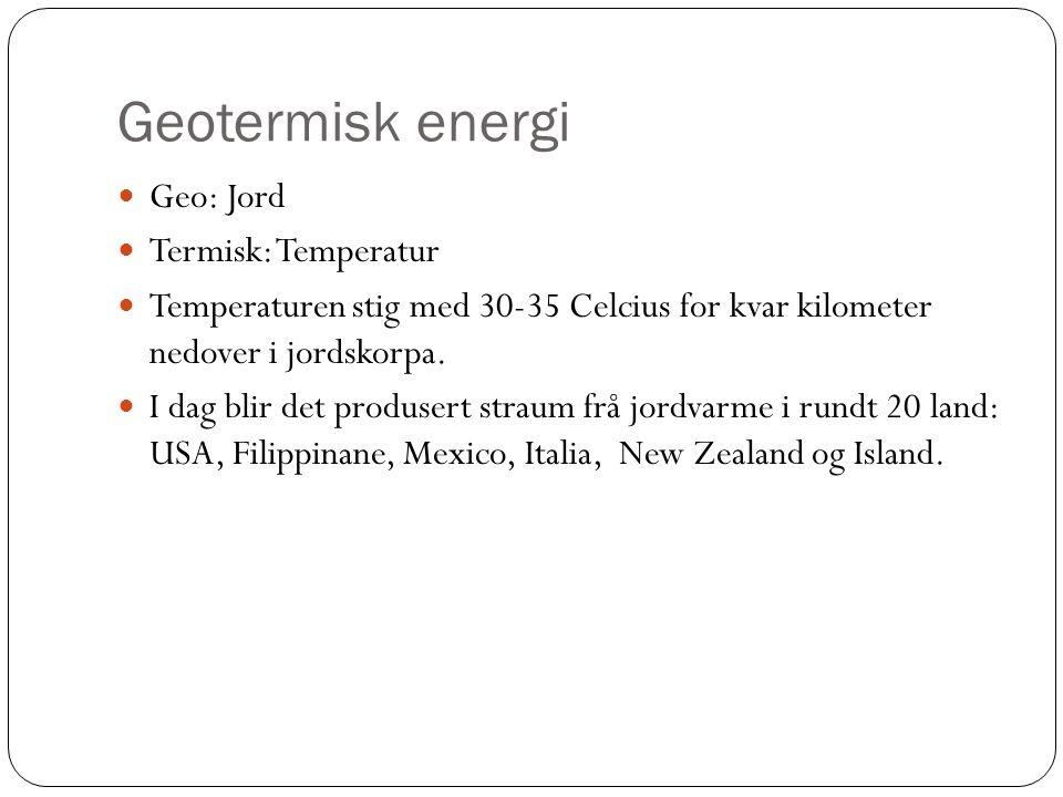 Geotermisk energi Geo: Jord Termisk: Temperatur Temperaturen stig med 30-35 Celcius for kvar kilometer nedover i jordskorpa.