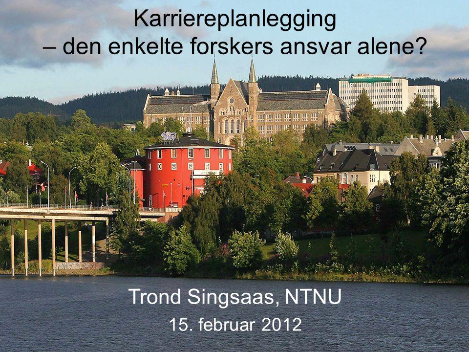 Karriereplanlegging – den enkelte forskers ansvar alene? Trond Singsaas, NTNU 15. februar 2012