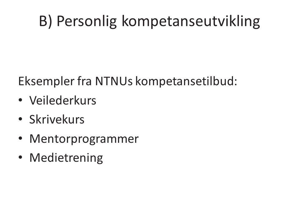 B) Personlig kompetanseutvikling Eksempler fra NTNUs kompetansetilbud: Veilederkurs Skrivekurs Mentorprogrammer Medietrening