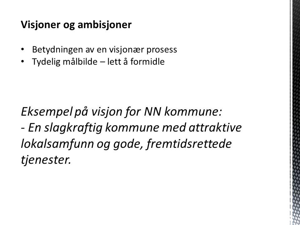 Visjoner og ambisjoner Betydningen av en visjonær prosess Tydelig målbilde – lett å formidle Eksempel på visjon for NN kommune: - En slagkraftig kommu