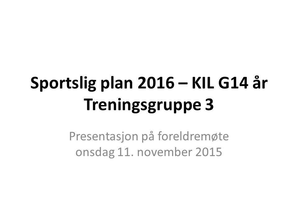 Sportslig plan 2016 – KIL G14 år Treningsgruppe 3 Presentasjon på foreldremøte onsdag 11.