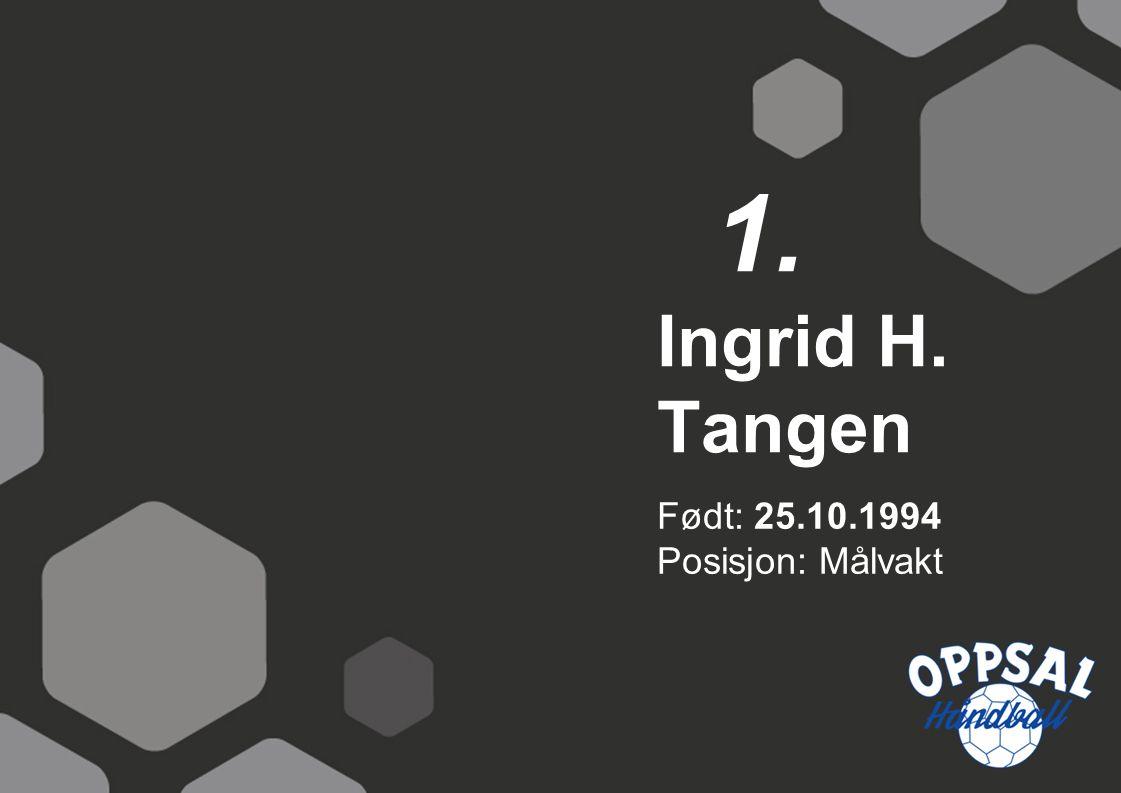 Født: 25.10.1994 Posisjon: Målvakt Ingrid H. Tangen 1.