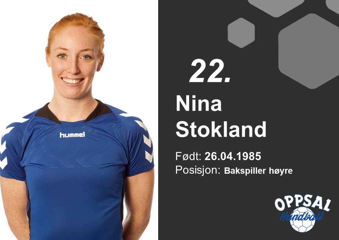 Født: 26.04.1985 Posisjon: Bakspiller høyre Nina Stokland 22.