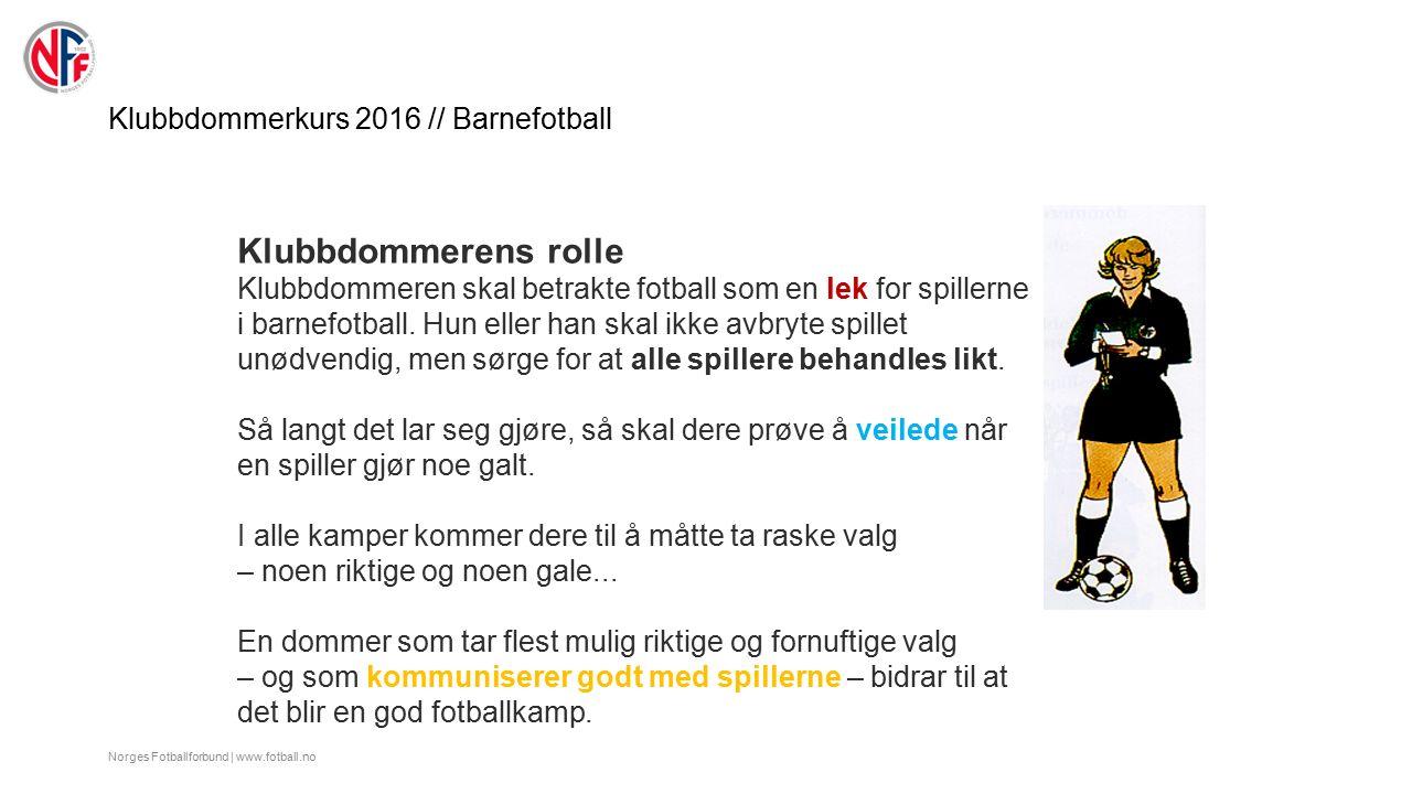 Klubbdommerkurs 2016 // Barnefotball Norges Fotballforbund | www.fotball.no Klubbdommerens rolle Klubbdommeren skal betrakte fotball som en lek for spillerne i barnefotball.