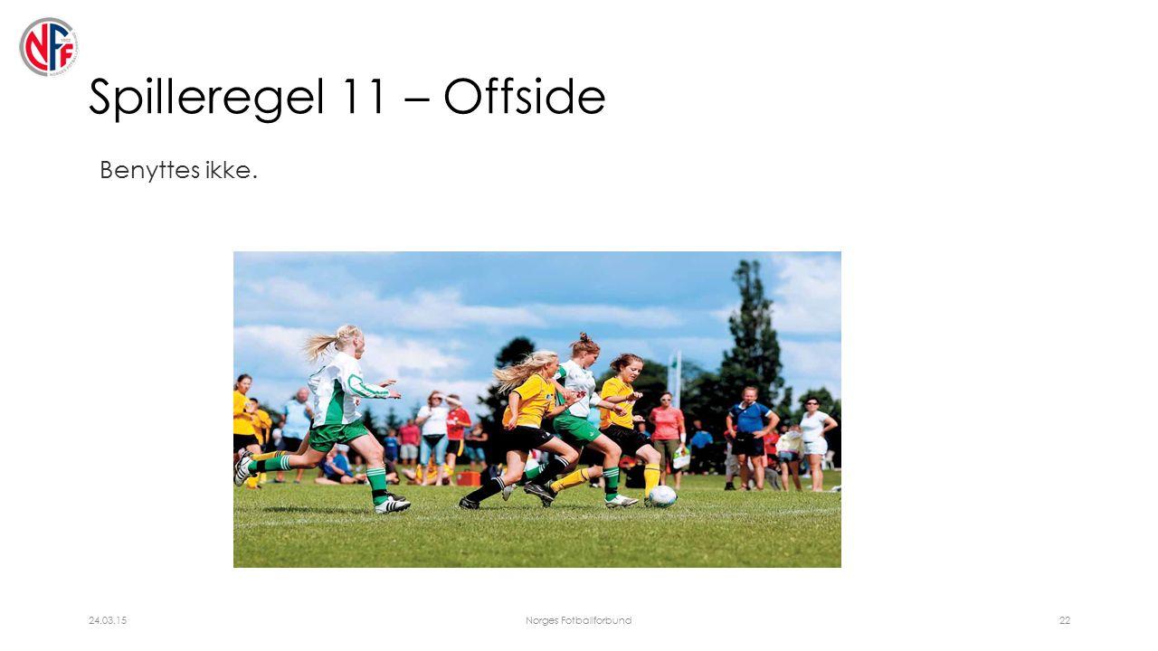 Spilleregel 11 – Offside Benyttes ikke. 24.03.15Norges Fotballforbund22