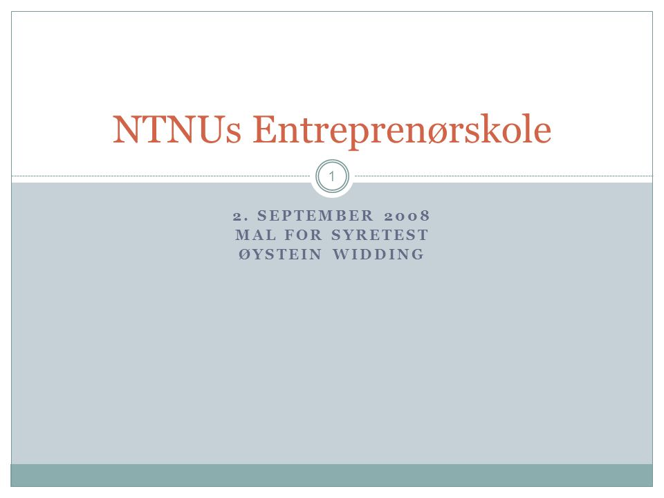 2. SEPTEMBER 2008 MAL FOR SYRETEST ØYSTEIN WIDDING 1 NTNUs Entreprenørskole